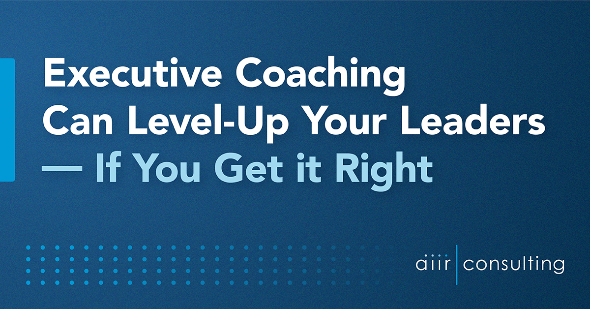 Executive Coaching Can Level-Up Your Leaders — If You Get it Right